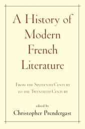A History of Modern French Literature:From the Sixteenth Century to the Twentieth Century