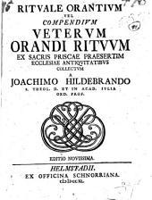 Rituale orantium, vel Compendium veterum orandi rituum, ex sacris priscae praesertim Ecclesiae antiquitatibus collectum a Joachimo Hildebrando, ....Editio novissima