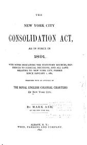 The New York City Consolidation Act, as in Force in 1891: With Notes Indicating the Statutory Sources, References to Judicial Decisions, and All Laws Relating to New York City, Passed Since January 1, 1882, Together with an Appendix of the Royal English Colonial Charters of New York City