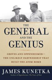 The General and the Genius: Groves and Oppenheimer The Unlikely Partnership that Built the Atom Bomb