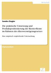 Die praktische Umsetzung und Produktpositionierung der Riester-Rente im Rahmen des Altersvermögensgesetzes: Eine empirisch vergleichende Untersuchung