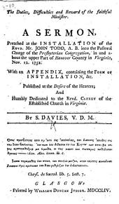 The Duties, Difficulties and Reward of the Faithful Minister. A Sermon, Preached at the Installation of the Revd. Mr. John Todd ... Into the Pastoral Charge of the Presbyterian Congregation, in and about the Upper Part of Hanover County in Virginia, Nov. 12. 1752. With an Appendix, Containing the Form of Installation, Etc