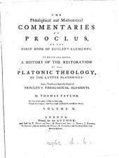 The philosophical and mathematical commentaries of Proclus ... on the first book of Euclid's Elements, and his life by Marinus, tr. with a prelim. dissertation on the Platonic doctrine of ideas by T. Taylor. (To which are added, A history of the restoration of the Platonic theology, by the latter Platonists: and a tr. of Proclus's Theological elements by T. Taylor).