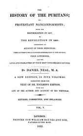 The history of the Puritans: or, Protestant nonconformists; from the reformation in 1517, to the revolution in 1688: comprising an account of their principles; their attempts for a farther reformation in the church; their sufferings; and the lives and characters of their most considerable divines, Volume 5