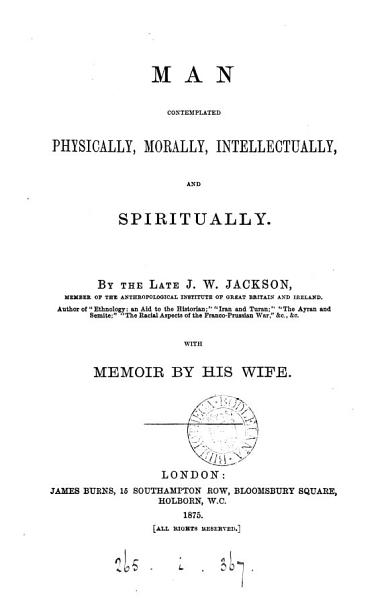 Download Man contemplated physically  morally  intellectually and spiritually  by J W  Jackson  with a memoir by his wife Book