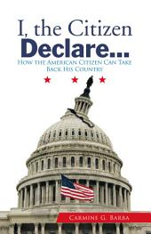I, the Citizen Declare...: How the American Citizen Can Take Back His Country