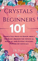 Crystals for Beginners  101 Things You Need to Know about the Basics Behind the Mystical  Magical  and Potent Healing Powers of Crystals PDF