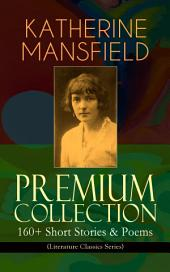 KATHERINE MANSFIELD Premium Collection: 160+ Short Stories & Poems (Literature Classics Series): The Complete Short Stories and Poetry of Katherine Mansfield: Bliss, The Garden Party, The Dove's Nest, Something Childish, In a German Pension, The Aloe, Poems at the Villa Pauline, Child Verses...
