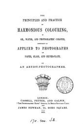 The principles and practice of harmonious colouring in oil, water, and photographic colours, especially as applied to photographs on paper, glass, and silver-plate. By an artist-photographer