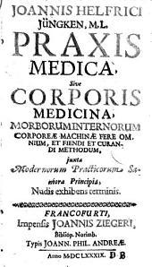 Praxis medica, sive corporis medicina morborum internorum (etc.)
