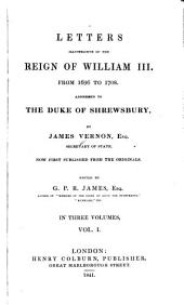 Letters Illustrative of the Reign of William III, from 1696 to 1708: Addressed to the Duke of Shrewsbury, Volume 1