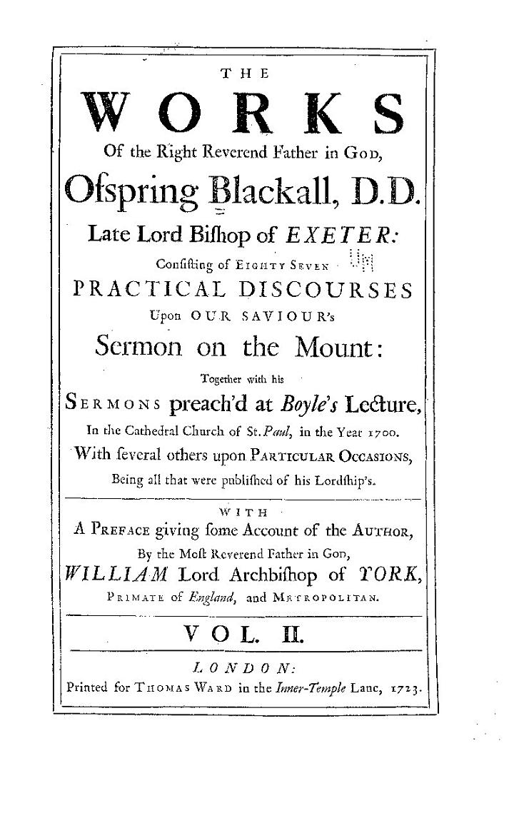 The Works of the Right Reverend Father in God, Ofspring Blackall...consisting of Eighty Seven Practical Discourses Upon Our Saviour's Sermon on the Mount