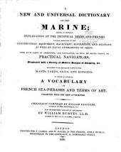 A New and Universal Dictionary of the Marine: Being, a Copious Explanation of the Technical Terms and Phrases Usually Employed in the Construction, Equipment, Machinery, Movements, and Military, as Well as Naval Operations of Ships: with Such Parts of Astronomy, and Navigation, as Will be Found Useful to Practical Navigators