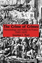 The Crime of Crimes: Demonology and Politics in France, 1560-1620