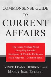 Commonsense Guide to Current Affairs: The Issues We Hear About Every Day From the Standpoint of What the Politicians Have Forgotten--Common Sense