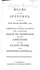 Heads of the Speeches, delivered on the 18th and 19th April, 1791, in a Committee of the House of Commons, on a motion made by Mr. Wilberforce, for the Abolition of the Slave-Trade, with Detector's Letters,&c