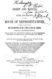 Digest and Manual of the Rules and Practice of the House of Representatives: In which is Also Included the Constitution of the United States of America, with the Amendments Thereto, and So Much of Jefferson's Manual of Parliamentary Practice as Under Rule Xliv Governs the House, the Standing Rules and Orders for Conducting Business in the House of Representatives ...