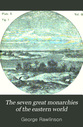 The Seven Great Monarchies of the Eastern World: Or, The History, Geography and Antiquities of Chaldaea, Assyria, Babylon, Media, Persia, Parthia, and Sassanian Or New Persian Empire, Volume 2