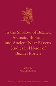 In the Shadow of Bezalel  Aramaic  Biblical  and Ancient Near Eastern Studies in Honor of Bezalel Porten PDF