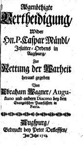Abgenöthigte Vertheidigung wider P. Casp. Mändl Jesuiten in Augsburg