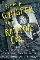 From a Whisper to a Rallying Cry  The Killing of Vincent Chin and the Trial that Galvanized the Asian American Movement PDF