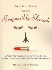 All You Need to Be Impossibly French: A Witty Investigation into the Lives, Lusts, and Little Secrets of French Women