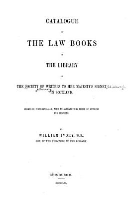 Catalogue of the Law Books in the Library of the Society of Writers to Her Majesty s Signet in Scotland