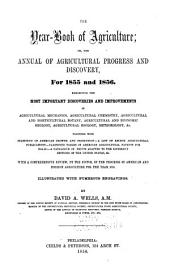 The Year-book of Agriculture: Or The Annual of Agricultural Progress and Discovery for 1855 and 1856. Exhibiting the Most Important Discoveries and Improvements in Agricultural Mechanics, Agricultural Chemistry, Agricultural and Horticultural Botany, Agricultural and Economic Geology, Agricultural Zoology, Meteorology, &c. Together Wth Statistics of American Growth and Production, a List of Recent Agricultural Publications, Classified Tables of American Agricultural Patents for 1854-55, a Catalogue of Fruits Adapted to the Different Sections of the United States, &c. With a Comprehensive Review, by the Author, of the Progress of American and Foreign Agriculture for the Year 1855. Illustratd with Numerous Engravings