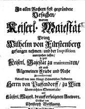 In allen Rechten fest gegründete Ursachen/ warum Keiserl. Maiestät Printz Wilhelm von Fürstenberg gefangen nehmen/ und der Inquisition unterziehen lassen: so wohl Keiserl. Majestät zu mainteniren/ als auch Allgemeinen Friede und Ruhe zu conserviren/ Nebenst dem vom Königl. Schwedischen Residenten Herrn von Puffendorff/ zu Wien überreichten Memorials/ und Käiserl. Majest. darauff erfolgeten Antwort