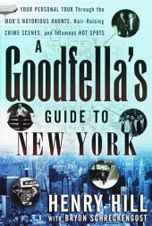 A Goodfella's Guide to New York: Your Personal Tour Through the Mob's Notorious Haunts, Hair-Raising Crime Scenes, and Infamous Hot Spots