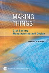 Making Things: 21st Century Manufacturing and Design: Summary of a Forum