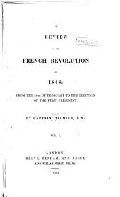 A Review of the French Revolution of 1848: From the 24th of February to the Election of the First President, Volume 1