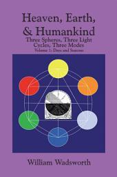 Heaven, Earth, & Humankind: Three Spheres, Three Light Cycles, Three Modes Volume I Days and Seasons