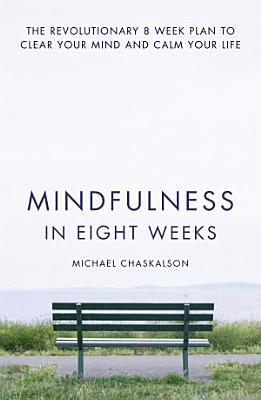 Mindfulness in Eight Weeks  The revolutionary 8 week plan to clear your mind and calm your life