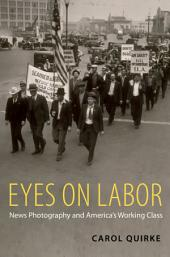 Eyes on Labor: News Photography and America's Working Class