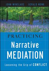 Practicing Narrative Mediation: Loosening the Grip of Conflict, Edition 2