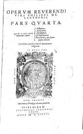 Operum omnium reverendi viri Philippi Melanthonis, pars prima, in qua quae scripta contineantur sequens pagina indicat. Additus est ad finem copiosus Index rerum & explicationum praecipuarum [ - pars quarta]