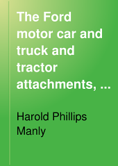 The Ford Motor Car and Truck and Tractor Attachments: Their Construction, Care and Operation