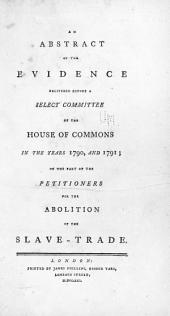 An Abstract of the Evidence Delivered Before a Select Committee of the House of Commons: In the Years 1790, and 1791; on the Part of the Petitioners for the Abolition of the Slave-trade