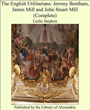 The English Utilitarians  Jeremy Bentham  James Mill and John Stuart Mill  Complete