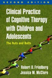 Clinical Practice of Cognitive Therapy with Children and Adolescents, Second Edition: The Nuts and Bolts, Edition 2