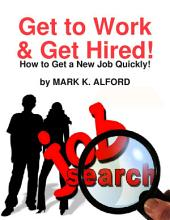 Get to Work & Get Hired! - How to Get a Job Quickly!