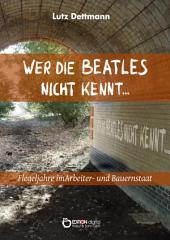 Wer die Beatles nicht kennt ...: Flegeljahre im Arbeiter- und Bauernstaat