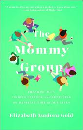 The Mommy Group: Freaking Out, Finding Friends, and Surviving the Happiest Time of Our Lives