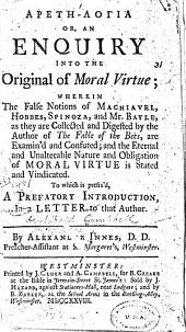 Aretē-logia, Or, An Enquiry Into the Original of Moral Virtue: Wherein the False Notions of Machiavel, Hobbes, Spinoza, and Mr. Bayle, as They are Collected and Digested by the Author of The Fable of the Bees, are Examin'd and Confuted : and the Eternal and Unalterable Nature and Obligation of Moral Virtue is Stated and Vindicated : to which is Prefix'd, a Prefatory Introduction, in a Letter to that Author
