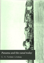 Panama and the Canal To-day: An Historical Account of the Canal Project from the Earliest Times with Special Reference to the Enterprises of the French Company and the United States, with a Detailed Description of the Waterway as it Will be Ultimately Constructed: Together with a Brief History of the Country and the First Comprehensive Account of Its Physical Features and Natural Resources