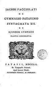 Jacobi Facciolati de gymnasio Patavino syntagmata xii ex ejusdem gymnasii fastis excerpta