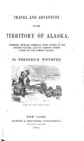 Travel and Adventure in the Territory of Alaska, Formerly Russian America--now Ceded to the United States--and in Various Other Parts of the North Pacific