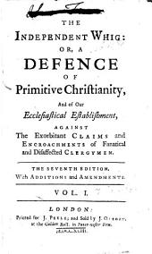 The Independent Whig: Or, A Defence of Primitive Christianity, and of Our Ecclesiastical Establishment, Against the Exorbitant Claims and Encroachments of Fanatical and Disaffected Clergymen, Volume 1