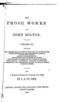 The Prose Works of John Milton      The likeliest means to remove hirelings out of the church  Animadversions upon the remonstrants  defence against Smectymnus  Apology for Smectymnuus  The doctrine and discipline of divorce  The judgment of M  Bucer concerning divorce  Tetrachordon  Colasterion  Tractate of education  Declaration for the election of John III   King of Poland  Familiar letters PDF